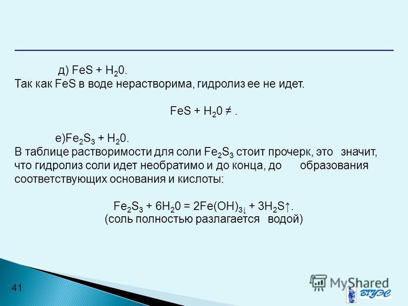 41 д) FeS + Н 2 0. Так как FeS в воде нерастворима, гидролиз ее не идет. FeS + Н 2 0. e)Fe 2 S 3 + H 2 0. В таблице растворимости для соли Fe 2 S 3 стоит прочерк, это значит, что гидролиз соли идет необратимо и до конца, до образования соответствующи