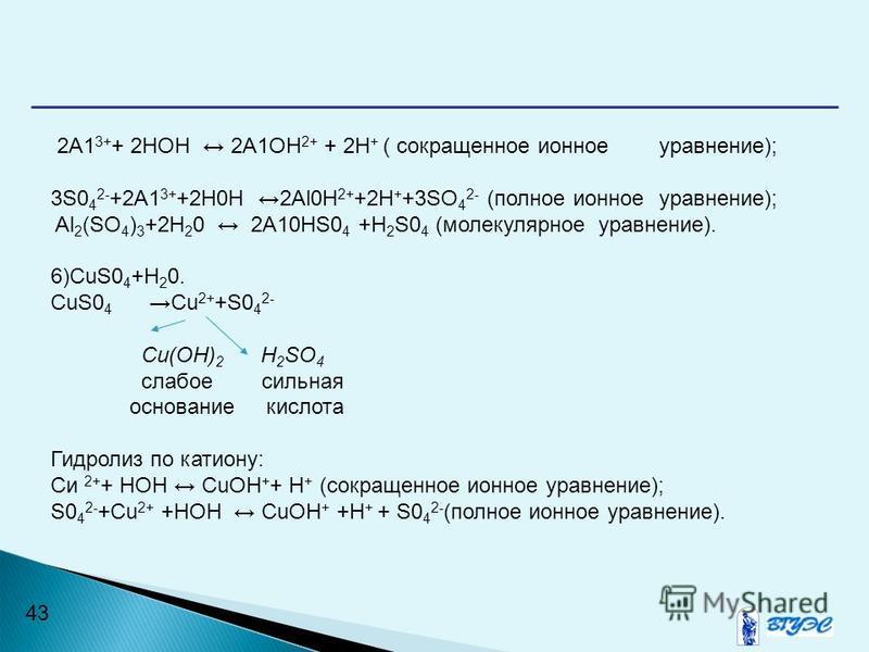 43 2А1 3+ + 2НОН 2А1OН 2+ + 2Н + ( сокращенное ионное уравнение); 3S0 4 2- +2A1 3+ +2H0H 2Al0H 2+ +2H + +3SO 4 2- (полное ионное уравнение); Al 2 (SO 4 ) 3 +2Н 2 0 2A10HS0 4 +H 2 S0 4 (молекулярное уравнение). 6)CuS0 4 +H 2 0. CuS0 4 Cu 2+ +S0 4 2- С