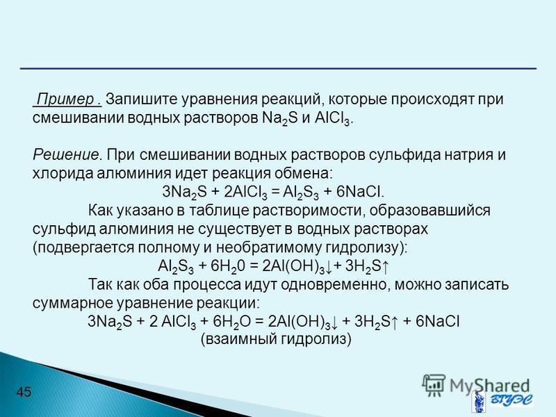 45 Пример. Запишите уравнения реакций, которые происходят при смешивании водных растворов Na 2 S и АlСl 3. Решение. При смешивании водных растворов сульфида натрия и хлорида алюминия идет реакция обмена: 3Na 2 S + 2АlСl 3 = Al 2 S 3 + 6NaCl. Как указ