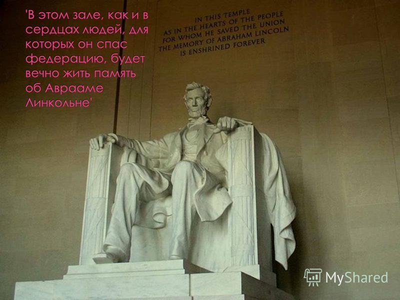 В этом зале, как и в сердцах людей, для которых он спас федерацию, будет вечно жить память об Аврааме Линкольне