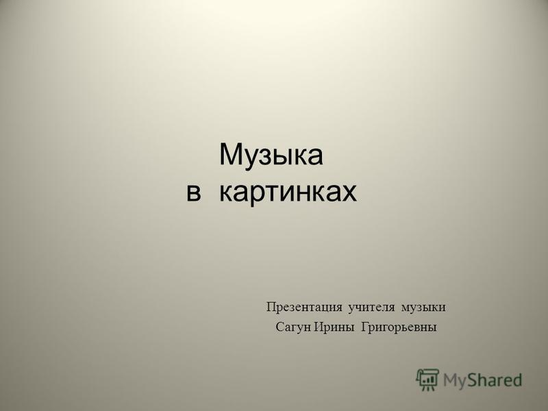 Музыка в картинках Презентация учителя музыки Сагун Ирины Григорьевны