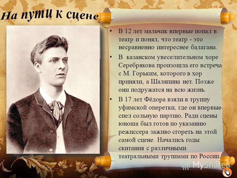 Фёдор Шаляпин родился 13 февраля 1873 г. в Казани в крестьянской семье. Отец, Иван Яковлевич, работал писцом, а мать, Авдотья Михайловна, надрывалась на поденщине, чтобы прокормить сыновей. Часто питались объедками. Родители рано отдали Федю учиться