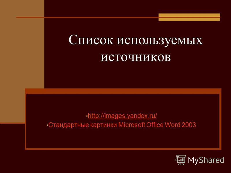 Список используемых источников http://images.yandex.ru/ Стандартные картинки Microsoft Office Word 2003