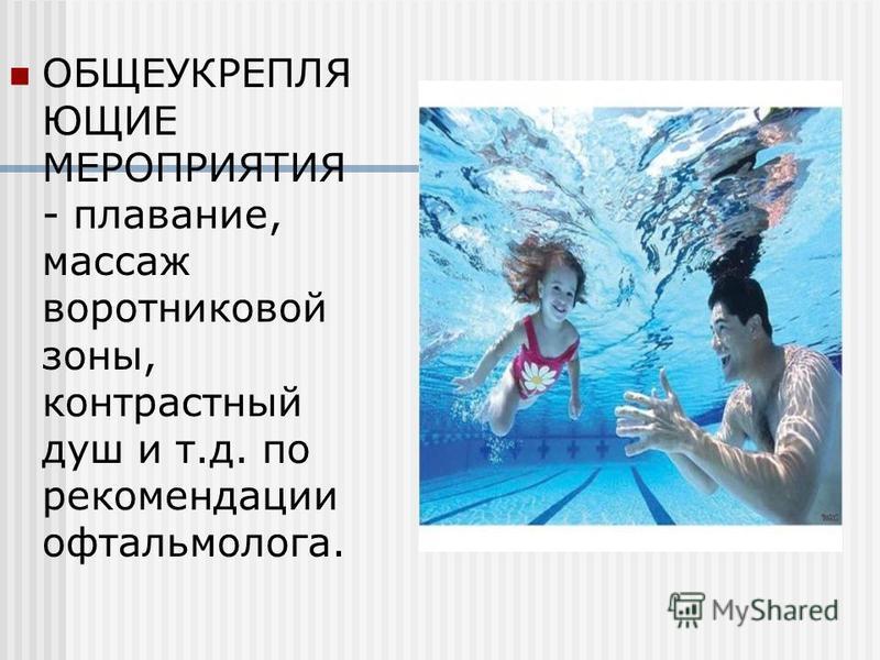 ОБЩЕУКРЕПЛЯ ЮЩИЕ МЕРОПРИЯТИЯ - плавание, массаж воротниковой зоны, контрастный душ и т.д. по рекомендации офтальмолога.