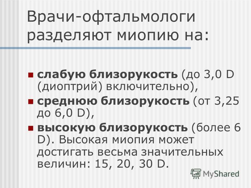 Врачи-офтальмологи разделяют миопиию на: слабую близорукость (до 3,0 D (диоптрий) включительно), среднюю близорукость (от 3,25 до 6,0 D), высокую близорукость (более 6 D). Высокая миопиия может достигать весьма значительных величин: 15, 20, 30 D.