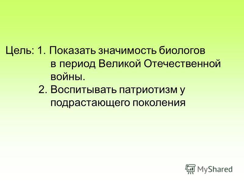 Цель: 1. Показать значимость биологов в период Великой Отечественной войны. 2. Воспитывать патриотизм у подрастающего поколения