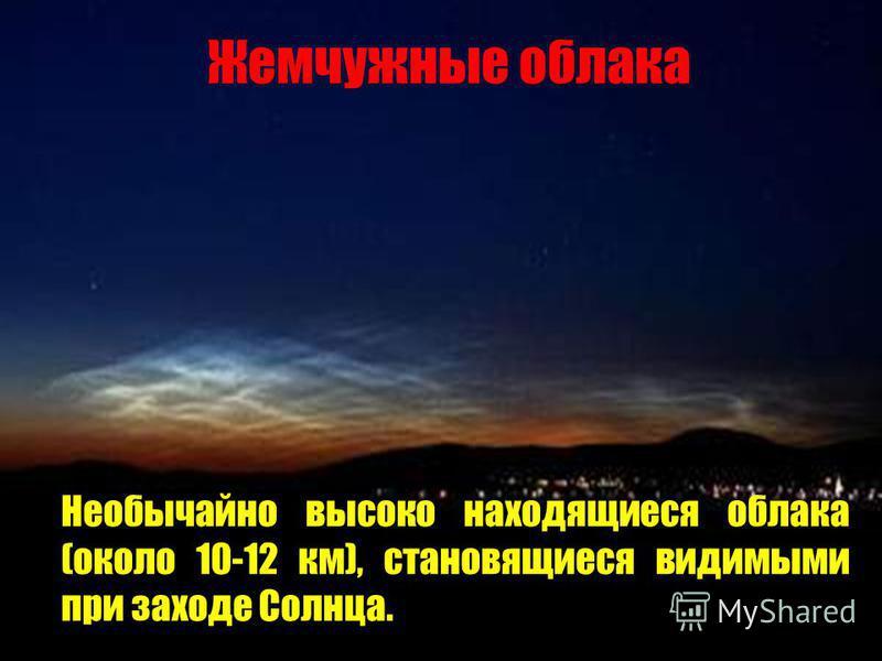 Жемчужные облака Необычайно высоко находящиеся облака (около 10-12 км), становящиеся видимыми при заходе Солнца.
