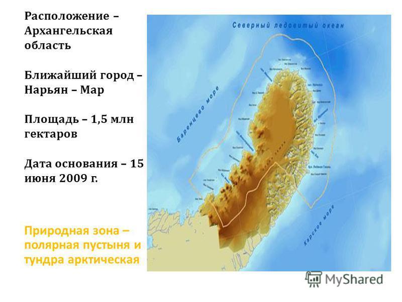 Расположение – Архангельская область Ближайший город – Нарьян – Мар Площадь – 1,5 млн гектаров Дата основания – 15 июня 2009 г. Природная зона – полярная пустыня и тундра арктическая