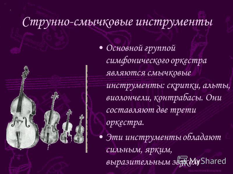 Корина Илона Викторовна Струнно-смычковые инструменты Основной группой симфонического оркестра являются смычковые инструменты: скрипки, альты, виолончели, контрабасы. Они составляют две трети оркестра. Эти инструменты обладают сильным, ярким, выразит