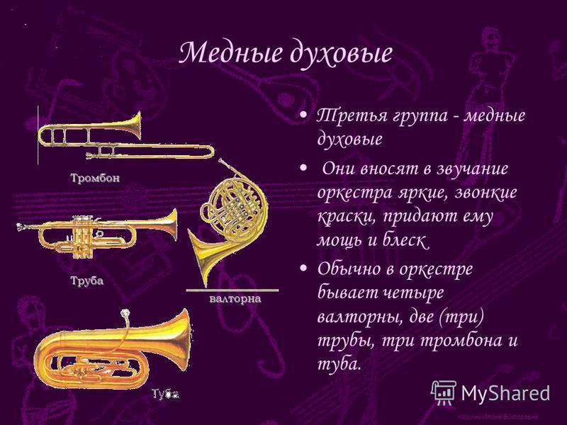 Корина Илона Викторовна Медные духовые Третья группа - медные духовые Они вносят в звучание оркестра яркие, звонкие краски, придают ему мощь и блеск Обычно в оркестре бывает четыре валторны, две (три) трубы, три тромбона и туба. Тромбон Труба валторн