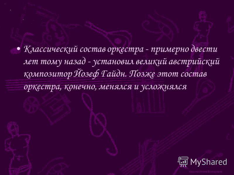 Корина Илона Викторовна Классический состав оркестра - примерно двести лет тому назад - установил великий австрийский композитор Йозеф Гайдн. Позже этот состав оркестра, конечно, менялся и усложнялся