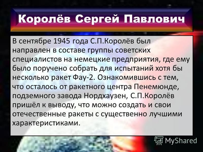 Королёв Сергей Павлович В сентябре 1945 года С.П.Королёв был направлен в составе группы советских специалистов на немецкие предприятия, где ему было поручено собрать для испытаний хотя бы несколько ракет Фау-2. Ознакомившись с тем, что осталось от ра