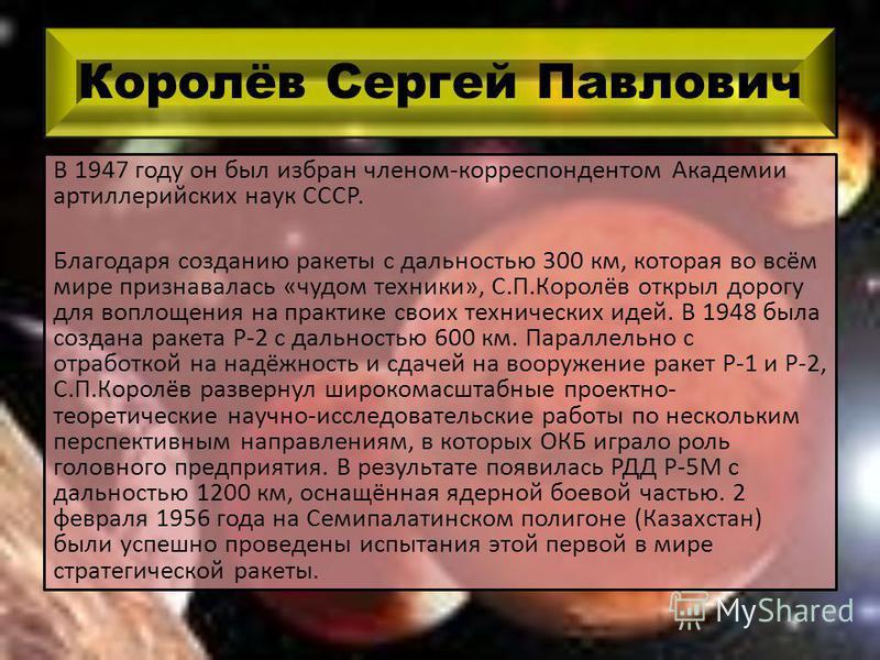 Королёв Сергей Павлович В 1947 году он был избран членом-корреспондентом Академии артиллерийских наук СССР. Благодаря созданию ракеты с дальностью 300 км, которая во всём мире признавалась «чудом техники», С.П.Королёв открыл дорогу для воплощения на