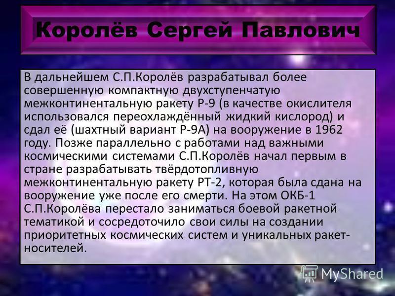 Королёв Сергей Павлович В дальнейшем С.П.Королёв разрабатывал более совершенную компактную двухступенчатую межконтинентальную ракету Р-9 (в качестве окислителя использовался переохлаждённый жидкий кислород) и сдал её (шахтный вариант Р-9А) на вооруже