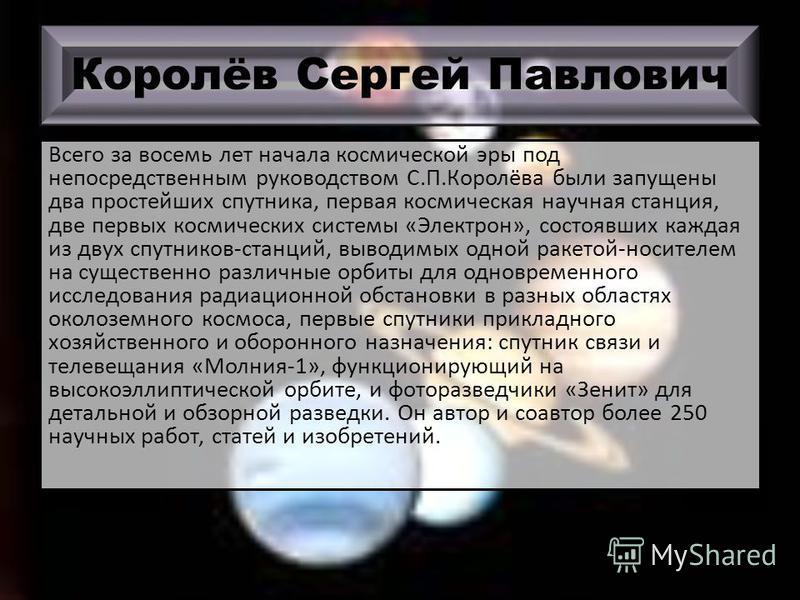 Королёв Сергей Павлович Всего за восемь лет начала космической эры под непосредственным руководством С.П.Королёва были запущены два простейших спутника, первая космическая научная станция, две первых космических системы «Электрон», состоявших каждая