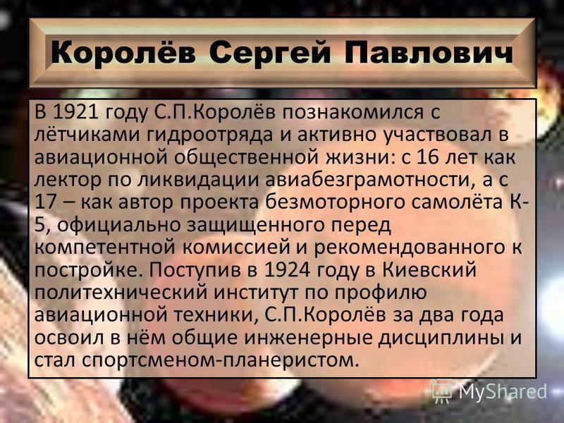 Королёв Сергей Павлович В 1921 году С.П.Королёв познакомился с лётчиками гидроотряда и активно участвовал в авиационной общественной жизни: с 16 лет как лектор по ликвидации авиа безграмотности, а с 17 – как автор проекта безмоторного самолёта К- 5,