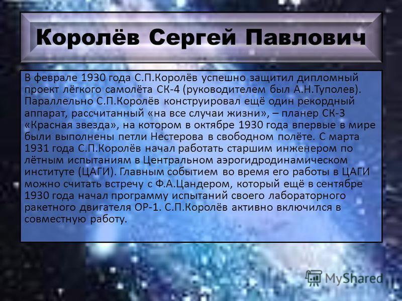 Королёв Сергей Павлович В феврале 1930 года С.П.Королёв успешно защитил дипломный проект лёгкого самолёта СК-4 (руководителем был А.Н.Туполев). Параллельно С.П.Королёв конструировал ещё один рекордный аппарат, рассчитанный «на все случаи жизни», – пл