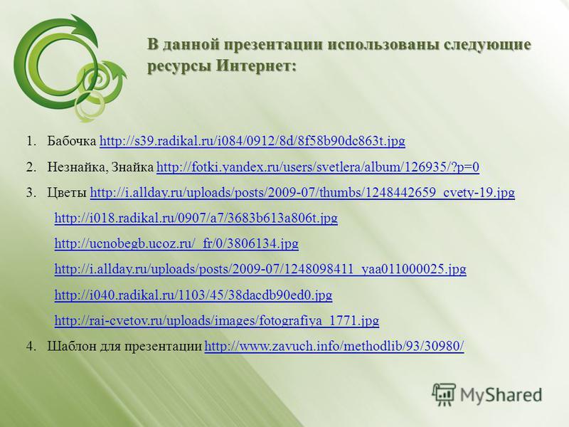 В данной презентации использованы следующие ресурсы Интернет: 1. Бабочка http://s39.radikal.ru/i084/0912/8d/8f58b90dc863t.jpghttp://s39.radikal.ru/i084/0912/8d/8f58b90dc863t.jpg 2.Незнайка, Знайка http://fotki.yandex.ru/users/svetlera/album/126935/?p