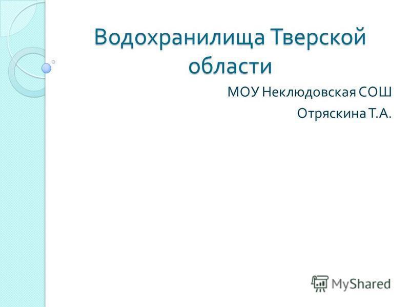 Водохранилища Тверской области МОУ Неклюдовская СОШ Отряскина Т. А.