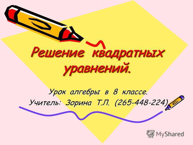 Решение квадратных уравнений. Урок алгебры в 8 классе. Учитель: Зорина Т.Л. (265-448-224)
