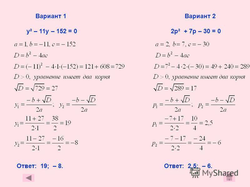 Вариант 1 Вариант 2 у² – 11 у – 152 = 0 2 р² + 7 р – 30 = 0 Ответ: 19; – 8. Ответ: 2,5; – 6.