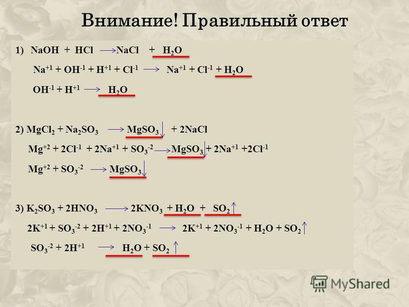 Внимание! Правильный ответ 1)NaOH + HCl NaCl + H 2 O Na +1 + OH -1 + H +1 + Cl -1 Na +1 + Cl -1 + H 2 O OH -1 + H +1 H 2 O 2) MgCl 2 + Na 2 SO 3 MgSO 3 + 2NaCl Mg +2 + 2Cl -1 + 2Na +1 + SO 3 -2 MgSO 3 + 2Na +1 +2Cl -1 Mg +2 + SO 3 -2 MgSO 3 3) K 2 SO
