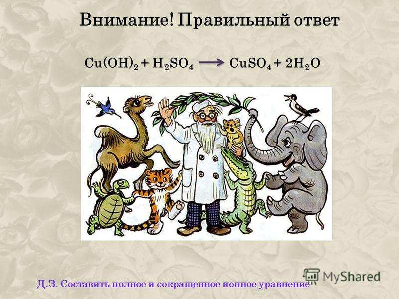 Внимание! Правильный ответ Cu(OH) 2 + H 2 SO 4 CuSO 4 + 2H 2 O Д.З. Составить полное и сокращенное ионное уравнение