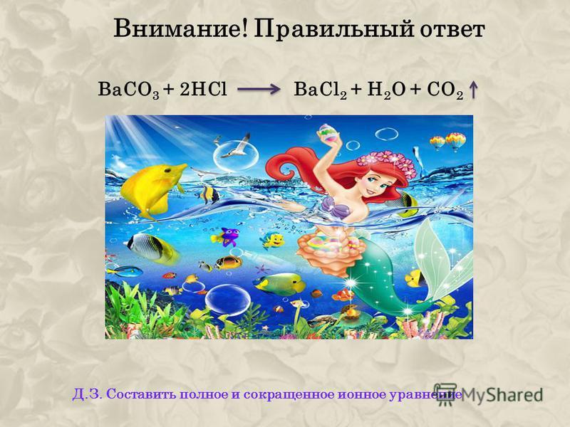 Внимание! Правильный ответ BаСО 3 + 2HCl BaCl 2 + H 2 O + CO 2 Д.З. Составить полное и сокращенное ионное уравнение