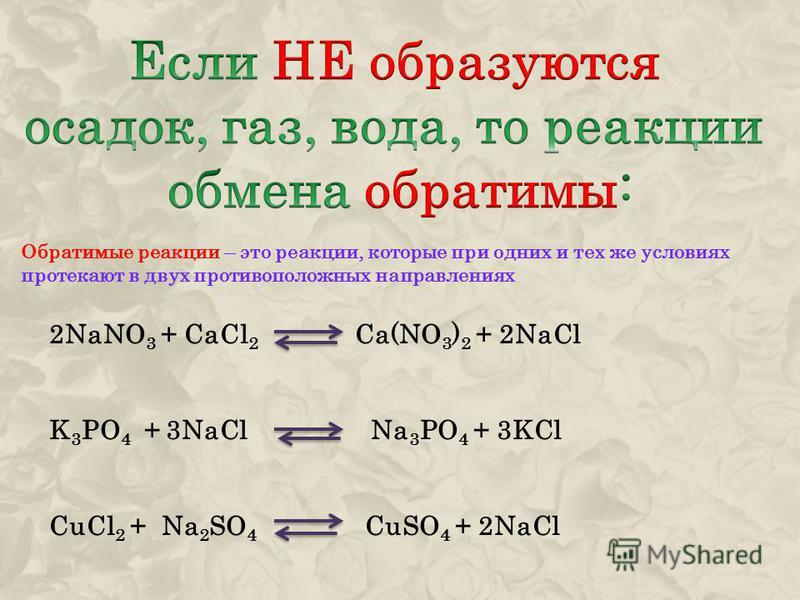 Обратимые реакции – это реакции, которые при одних и тех же условиях протекают в двух противоположных направлениях 2NaNO 3 + CaCl 2 Ca(NO 3 ) 2 + 2NaCl K 3 PO 4 + 3NaCl Na 3 PO 4 + 3KCl CuCl 2 + Na 2 SO 4 CuSO 4 + 2NaCl