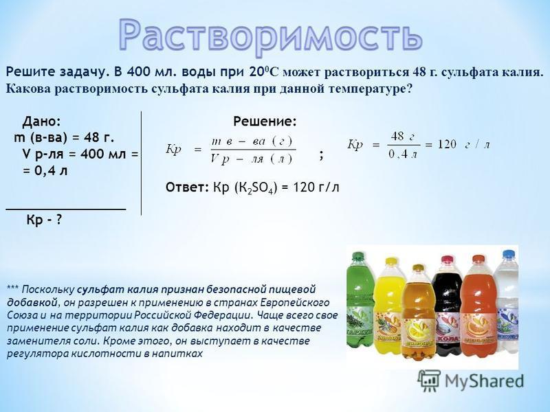 Решите задачу. В 400 мл. воды при 20 0 С может раствориться 48 г. сульфата калия. Какова растворимость сульфата калия при данной температуре? Дано: Решение: m (в-ва) = 48 г. V р-ля = 400 мл = ; = 0,4 л Ответ: Кр (К 2 SO 4 ) = 120 г/л _______________
