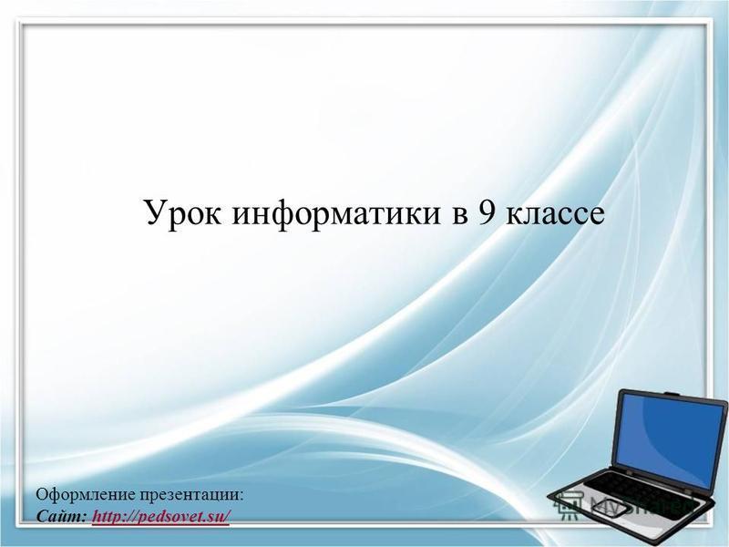 1 Оформление презентации: Сайт: http://pedsovet.su/http://pedsovet.su/ Урок информатики в 9 классе