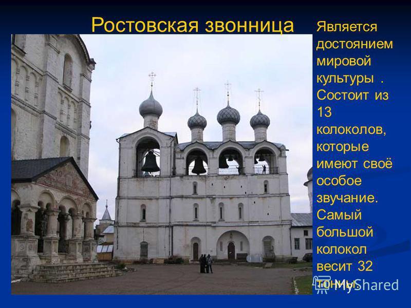 Ростовская звонница Является достоянием мировой культуры. Состоит из 13 колоколов, которые имеют своё особое звучание. Самый большой колокол весит 32 тонны.