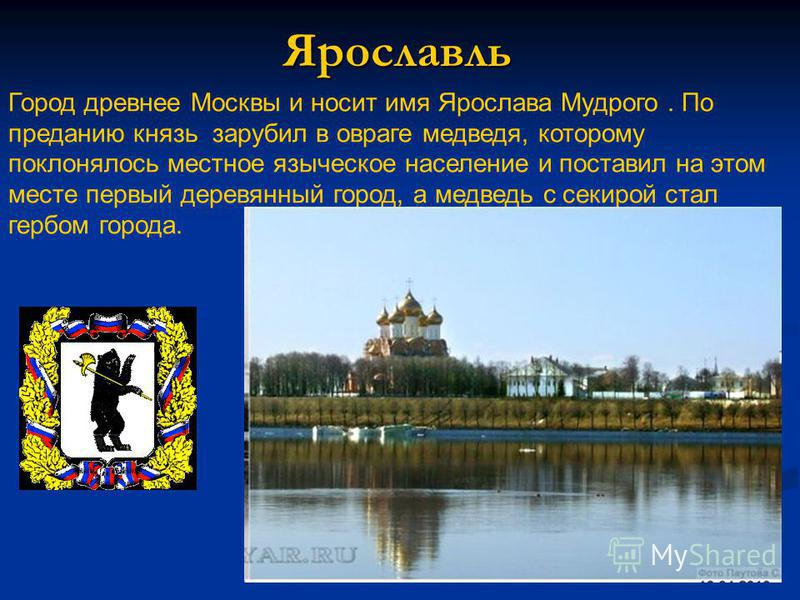 Ярославль Город древнее Москвы и носит имя Ярослава Мудрого. По преданию князь зарубил в овраге медведя, которому поклонялось местное языческое население и поставил на этом месте первый деревянный город, а медведь с секирой стал гербом города.