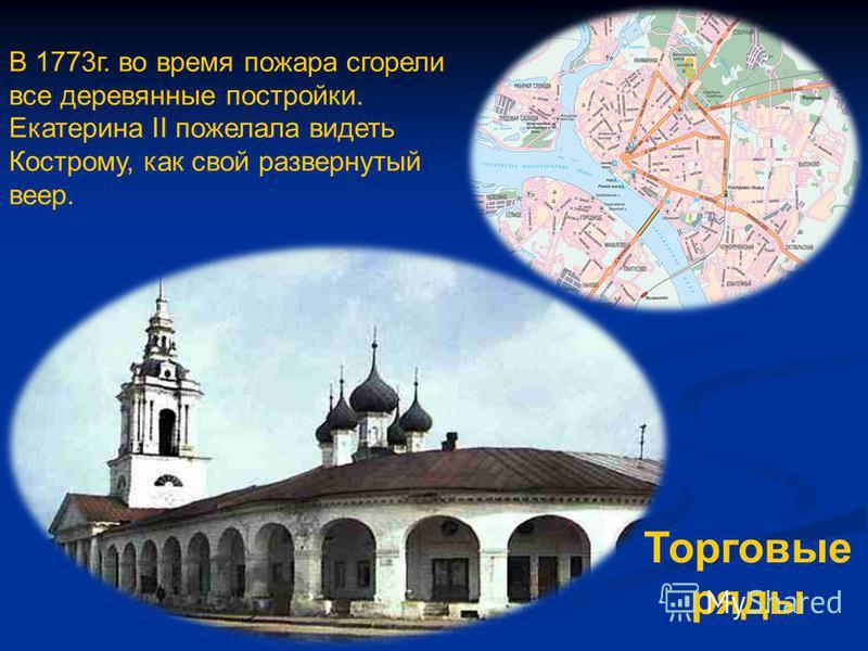 В 1773 г. во время пожара сгорели все деревянные постройки. Екатерина II пожелала видеть Кострому, как свой развернутый веер. Торговые ряды