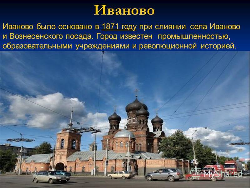 Иваново Иваново было основано в 1871 году при слиянии села Иваново и Вознесенского посада. Город известен промышленностью, образовательными учреждениями и революционной историей.1871 году