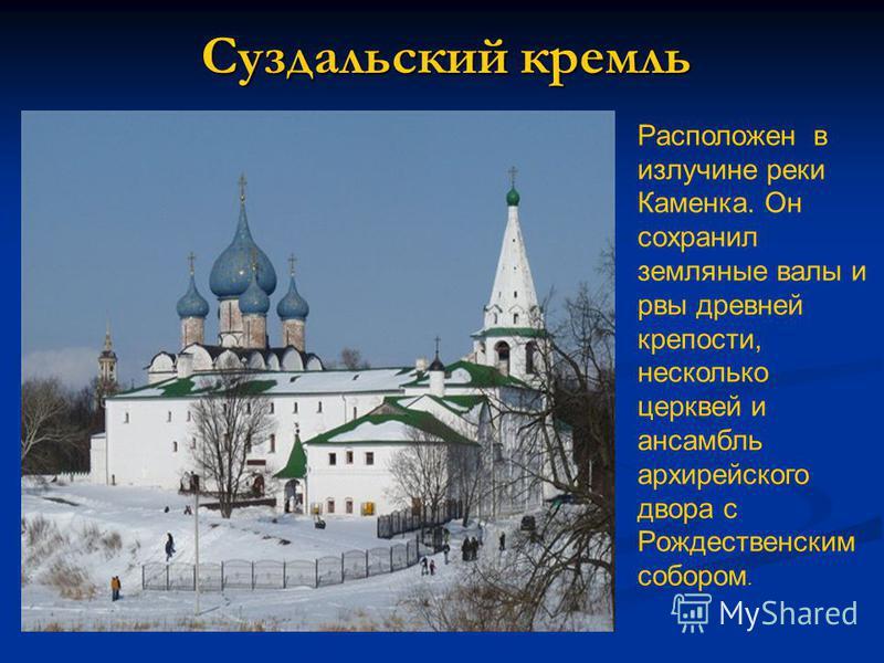 Суздальский кремль Расположен в излучине реки Каменка. Он сохранил земляные валы и рвы древней крепости, несколько церквей и ансамбль архиерейского двора с Рождественским собором.