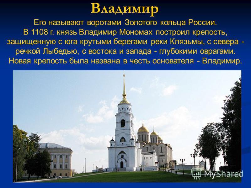 Владимир Его называют воротами Золотого кольца России. В 1108 г. князь Владимир Мономах построил крепость, защищенную с юга крутыми берегами реки Клязьмы, с севера - речкой Лыбедью, с востока и запада - глубокими оврагами. Новая крепость была названа