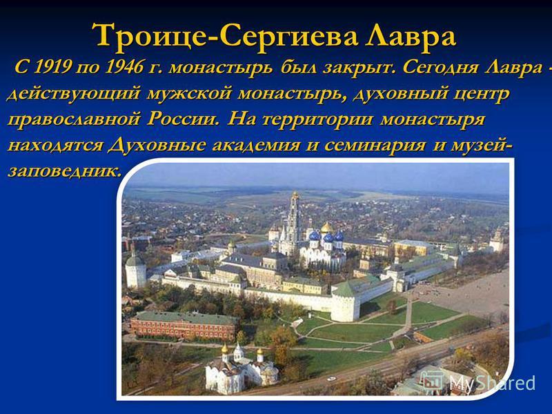 Троице-Сергиева Лавра С 1919 по 1946 г. монастырь был закрыт. Сегодня Лавра - действующий мужской монастырь, духовный центр православной России. На территории монастыря находятся Духовные академия и семинария и музей- заповедник.