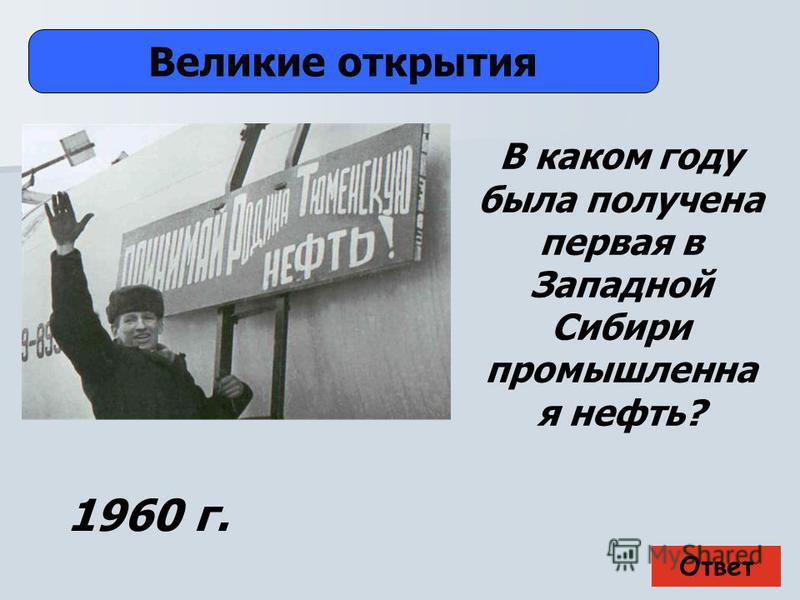 Ответ Великие открытия 1960 г. В каком году была получена первая в Западной Сибири промышленная нефть?