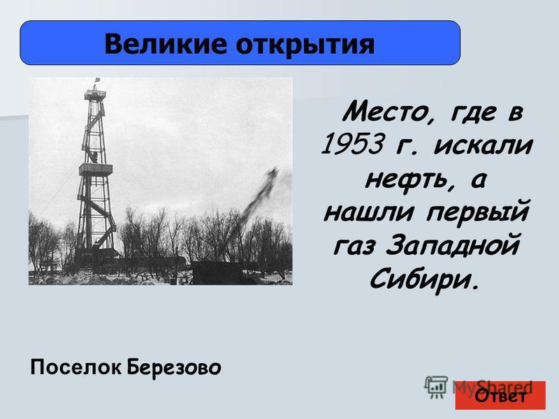 Ответ Великие открытия Поселок Березово Место, где в 1953 г. искали нефть, а нашли первый газ Западной Сибири.