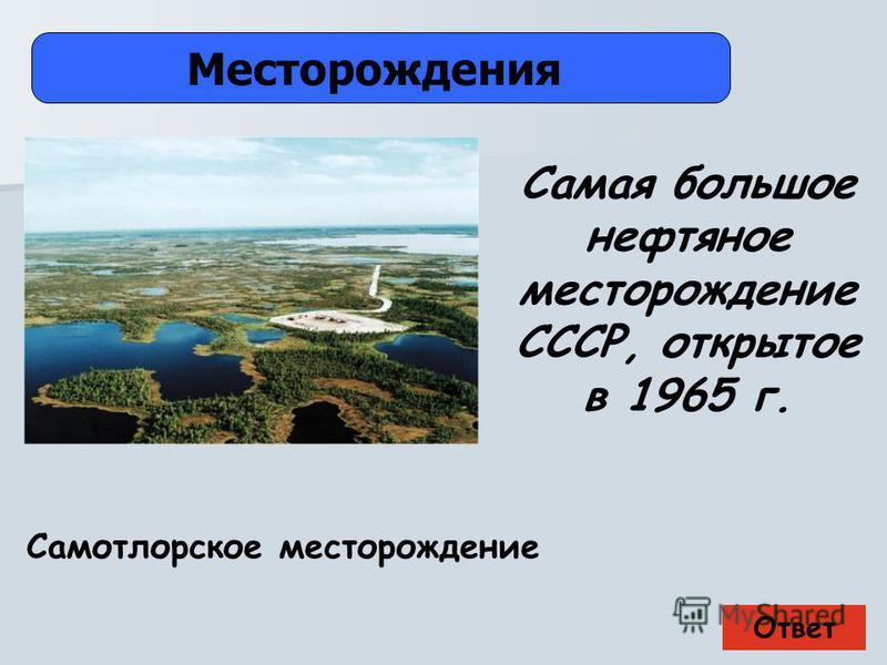 Ответ Месторождения Самотлорское месторождение Самая большое нефтяное месторождение СССР, открытое в 1965 г.