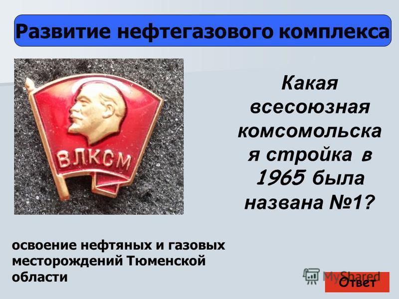 Ответ Развитие нефтегазового комплекса освоение нефтяных и газовых месторождений Тюменской области Какая всесоюзная комсомольска я стройка в 1965 была названа 1?