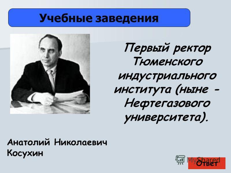 Ответ Учебные заведения Анатолий Николаевич Косухин Первый ректор Тюменского индустриального института (ныне - Нефтегазового университета).