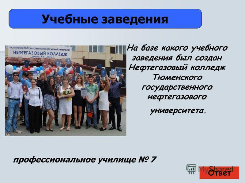 Ответ Учебные заведения профессиональное училище 7 На базе какого учебного заведения был создан Нефтегазовый колледж Тюменского государственного нефтегазового университета.