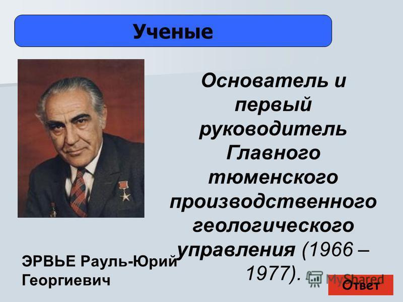 Ответ Ученые ЭРВЬЕ Рауль-Юрий Георгиевич Основатель и первый руководитель Главного тюменского производственного геологического управления (1966 – 1977).