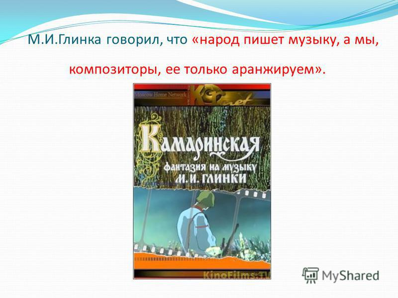 М.И.Глинка говорил, что «народ пишет музыку, а мы, композиторы, ее только аранжируем».