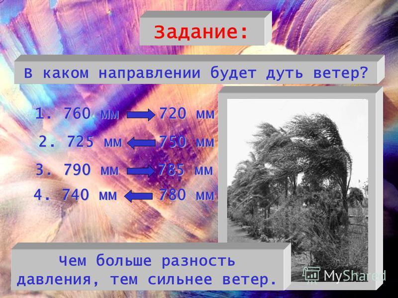 Задание: В каком направлении будет дуть ветер? 1. 760 мм 720 мм 2. 725 мм 750 мм 3. 790 мм 785 мм 4. 740 мм 780 мм Чем больше разность давления, тем сильнее ветер.