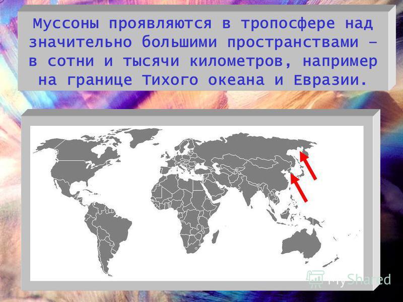 Муссоны проявляются в тропосфере над значительно большими пространствами – в сотни и тысячи километров, например на границе Тихого океана и Евразии.