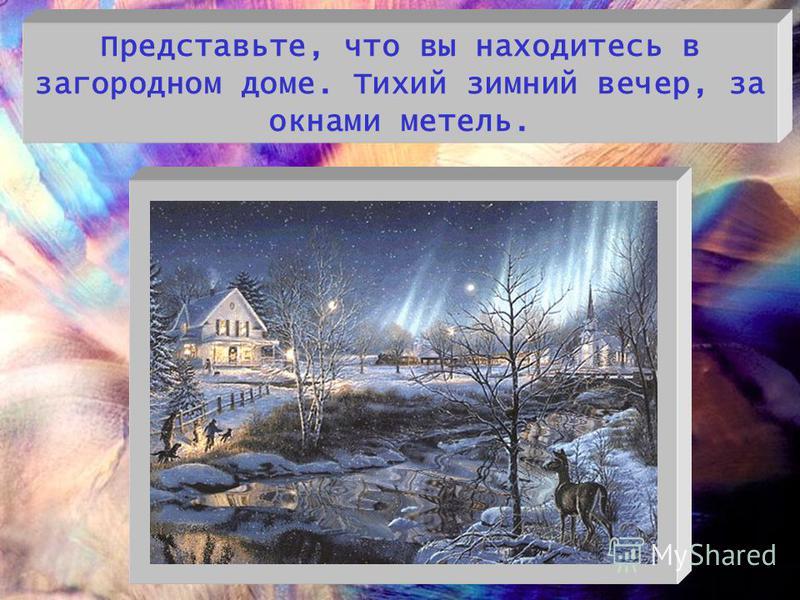 - Представьте, что вы находитесь в загородном доме. Тихий зимний вечер, за окнами метель.