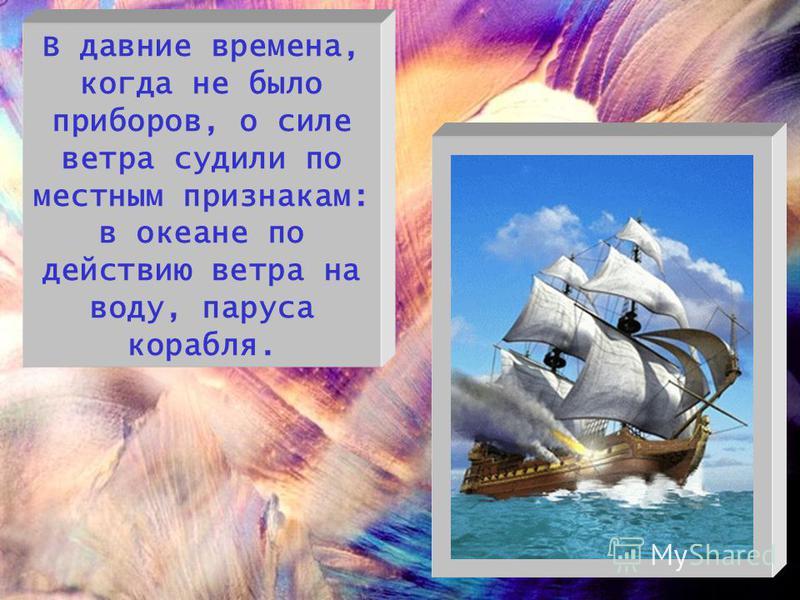 В давние времена, когда не было приборов, о силе ветра судили по местным признакам: в океане по действию ветра на воду, паруса корабля.